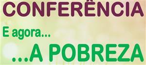"""Conferência """"E AGORA... A POBREZA"""""""